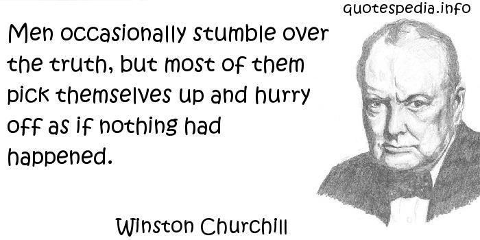 Winston Churchill - Men occasionally stumble over the truth, but most of them pick themselves up and hurry off as if nothing had happened.