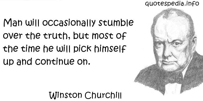 Winston Churchill - Man will occasionally stumble over the truth, but most of the time he will pick himself up and continue on.