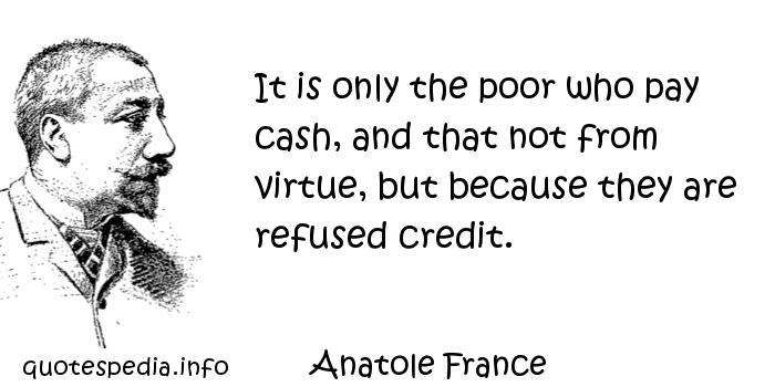 Anatole France - It is only the poor who pay cash, and that not from virtue, but because they are refused credit.