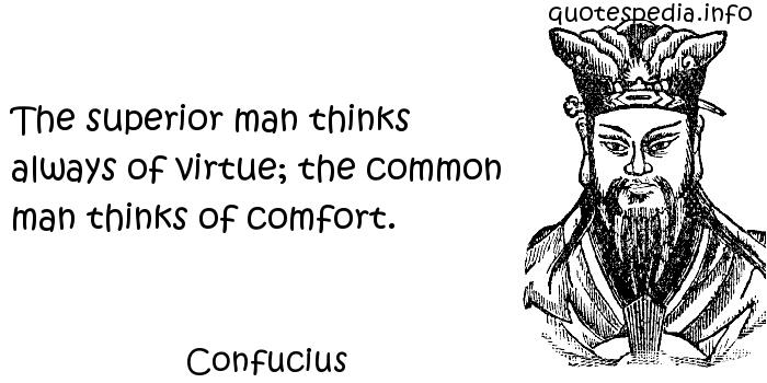 Confucius - The superior man thinks always of virtue; the common man thinks of comfort.