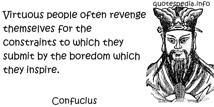 Confucius - Virtuous people often revenge themselves for the constraints to which they submit by the boredom which they inspire.