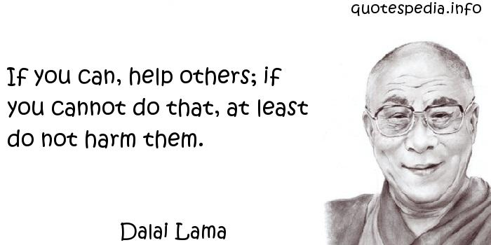 Dalai Lama - If you can, help others; if you cannot do that, at least do not harm them.