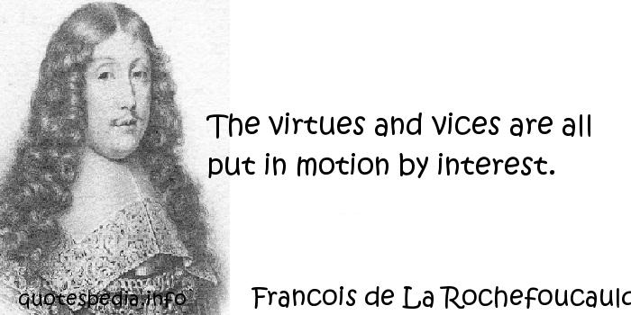 Francois de La Rochefoucauld - The virtues and vices are all put in motion by interest.