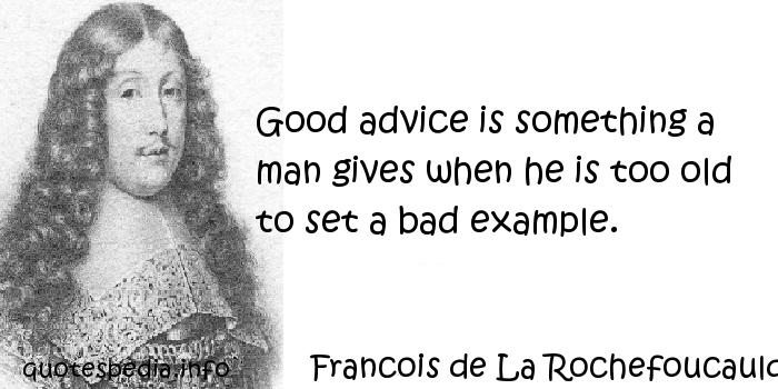 Francois de La Rochefoucauld - Good advice is something a man gives when he is too old to set a bad example.