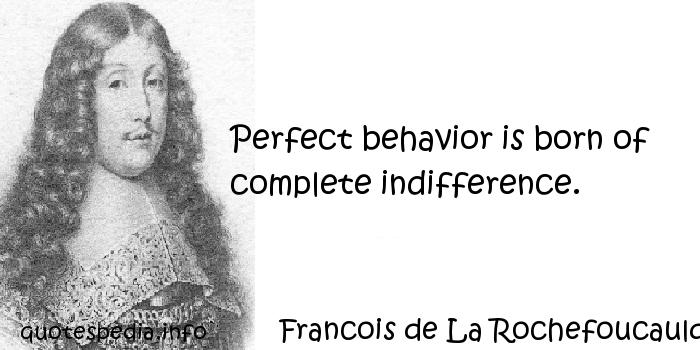 Francois de La Rochefoucauld - Perfect behavior is born of complete indifference.