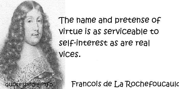 Francois de La Rochefoucauld - The name and pretense of virtue is as serviceable to self-interest as are real vices.