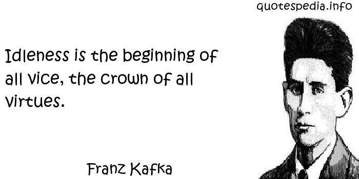 Franz Kafka - Idleness is the beginning of all vice, the crown of all virtues.