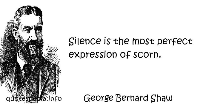 George Bernard Shaw - Silence is the most perfect expression of scorn.