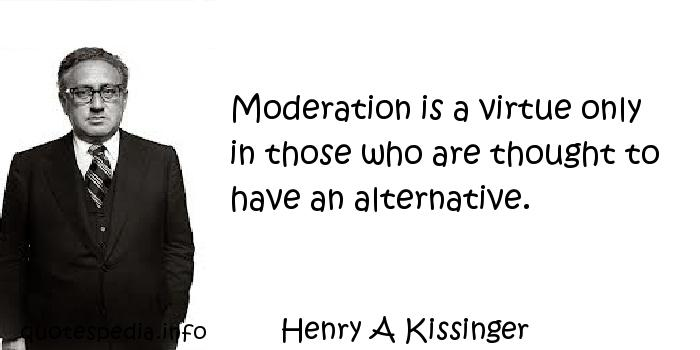 Henry A Kissinger - Moderation is a virtue only in those who are thought to have an alternative.