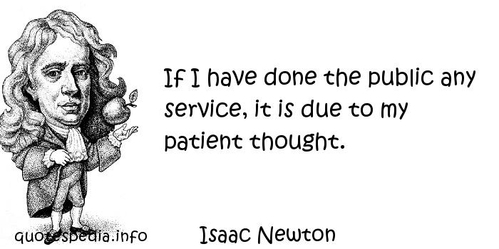 Isaac Newton - If I have done the public any service, it is due to my patient thought.