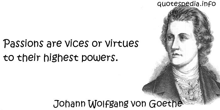 Johann Wolfgang von Goethe - Passions are vices or virtues to their highest powers.