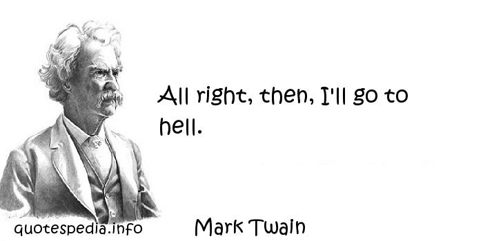 Mark Twain - All right, then, I'll go to hell.