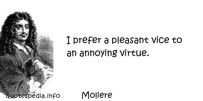 Moliere - I prefer a pleasant vice to an annoying virtue.