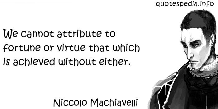 Niccolo Machiavelli - We cannot attribute to fortune or virtue that which is achieved without either.