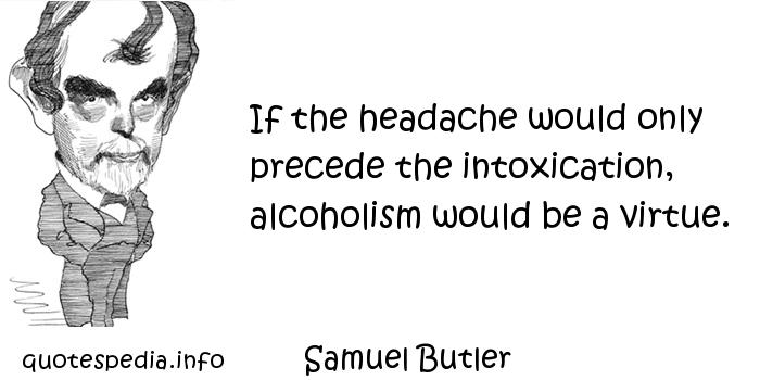Samuel Butler - If the headache would only precede the intoxication, alcoholism would be a virtue.