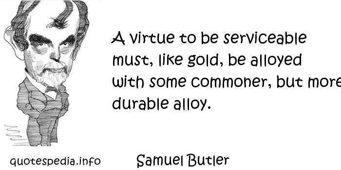 Samuel Butler - A virtue to be serviceable must, like gold, be alloyed with some commoner, but more durable alloy.