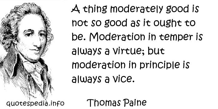 Thomas Paine - A thing moderately good is not so good as it ought to be. Moderation in temper is always a virtue; but moderation in principle is always a vice.