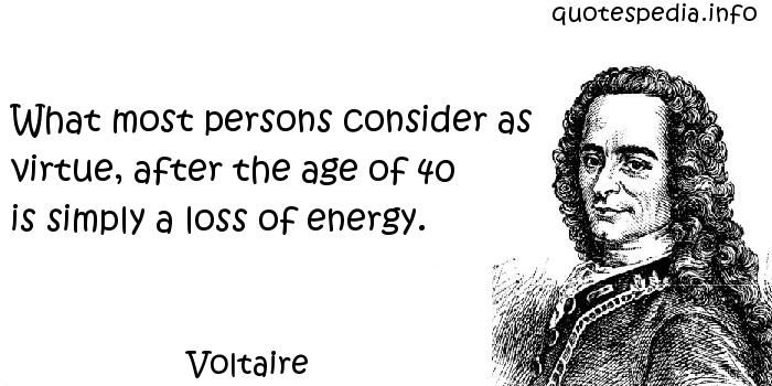 Voltaire - What most persons consider as virtue, after the age of 40 is simply a loss of energy.