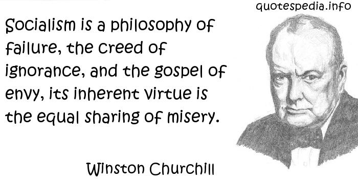Winston Churchill - Socialism is a philosophy of failure, the creed of ignorance, and the gospel of envy, its inherent virtue is the equal sharing of misery.