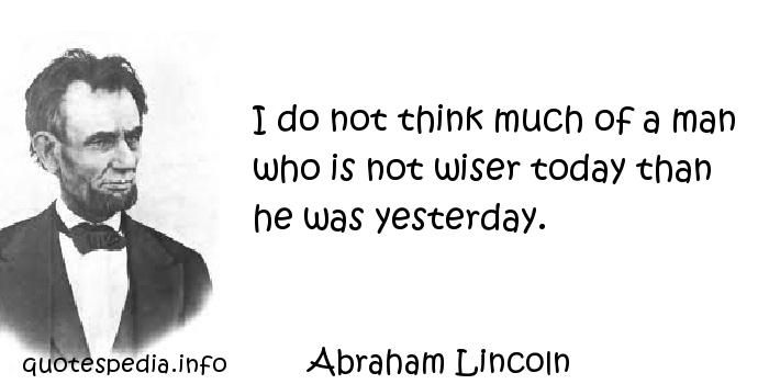 Abraham Lincoln - I do not think much of a man who is not wiser today than he was yesterday.