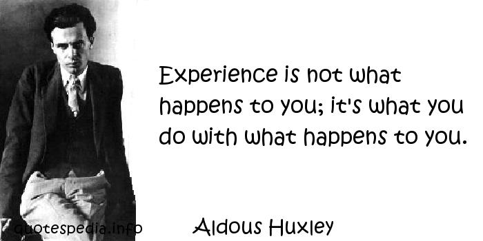 Aldous Huxley - Experience is not what happens to you; it's what you do with what happens to you.