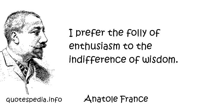 Anatole France - I prefer the folly of enthusiasm to the indifference of wisdom.