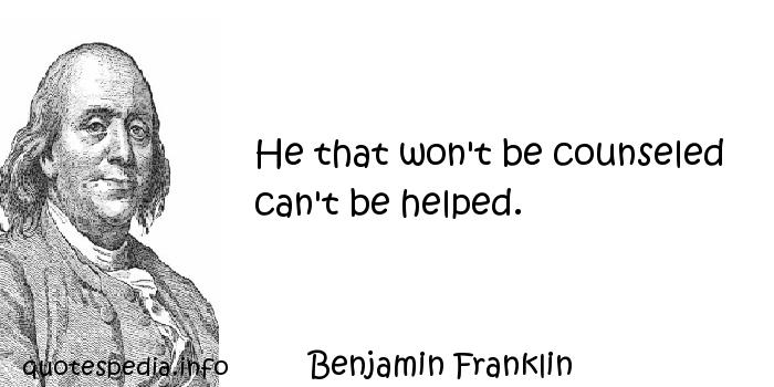 Benjamin Franklin - He that won't be counseled can't be helped.