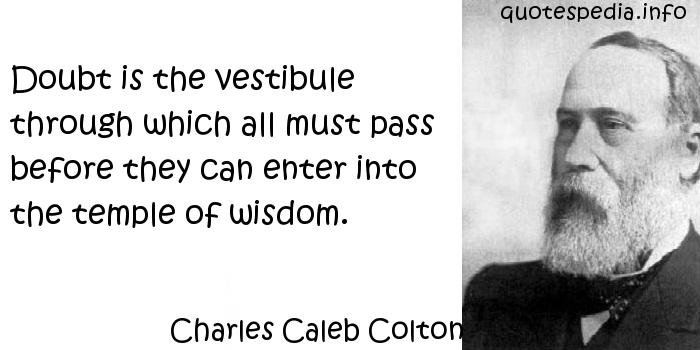 Charles Caleb Colton - Doubt is the vestibule through which all must pass before they can enter into the temple of wisdom.