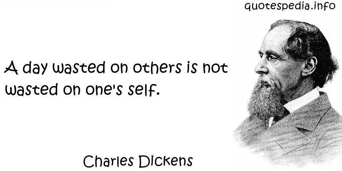 Charles Dickens - A day wasted on others is not wasted on one's self.