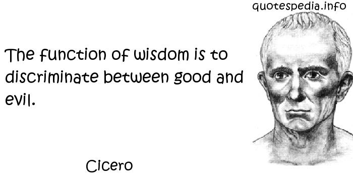 Cicero - The function of wisdom is to discriminate between good and evil.