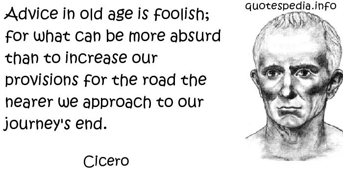 Cicero - Advice in old age is foolish; for what can be more absurd than to increase our provisions for the road the nearer we approach to our journey's end.