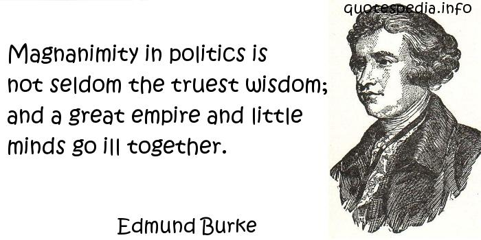 Edmund Burke - Magnanimity in politics is not seldom the truest wisdom; and a great empire and little minds go ill together.