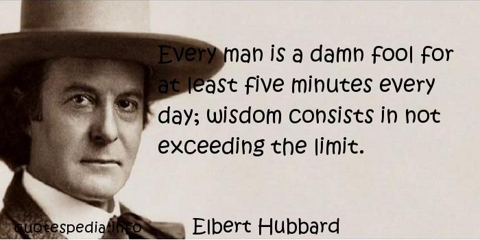 Elbert Hubbard - Every man is a damn fool for at least five minutes every day; wisdom consists in not exceeding the limit.
