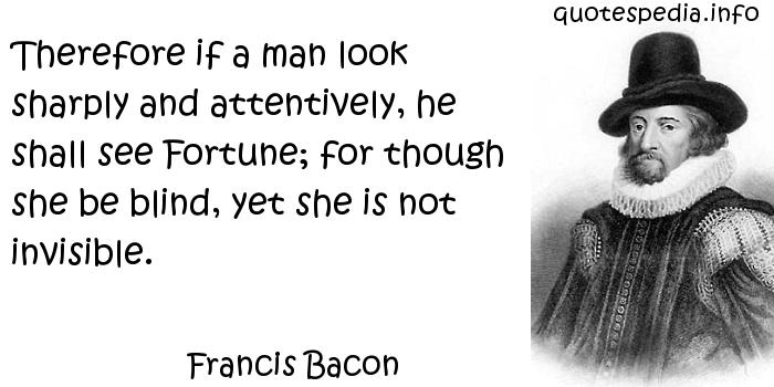 Francis Bacon - Therefore if a man look sharply and attentively, he shall see Fortune; for though she be blind, yet she is not invisible.