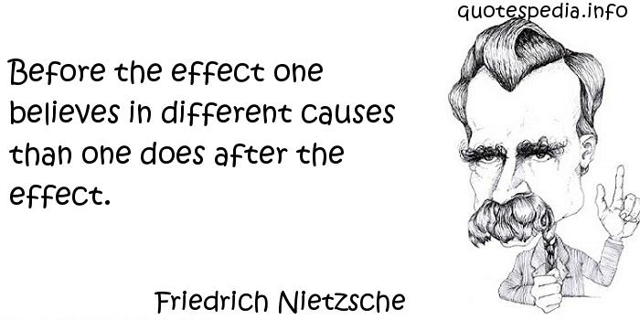 Friedrich Nietzsche - Before the effect one believes in different causes than one does after the effect.