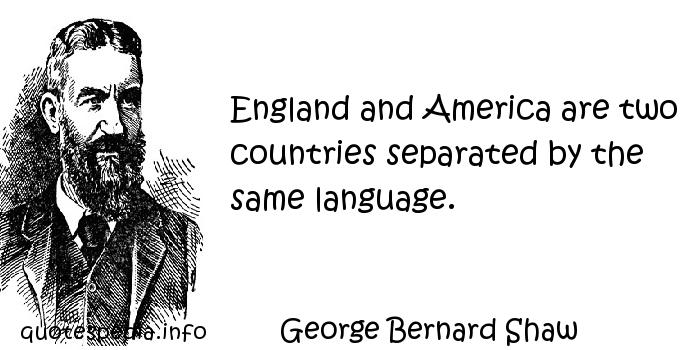 George Bernard Shaw - England and America are two countries separated by the same language.