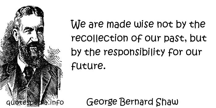 George Bernard Shaw - We are made wise not by the recollection of our past, but by the responsibility for our future.