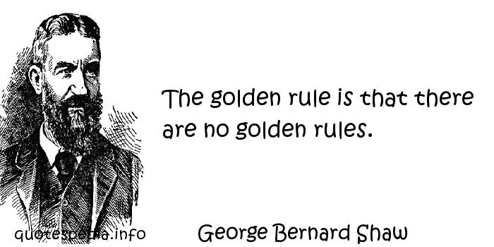 George Bernard Shaw - The golden rule is that there are no golden rules.