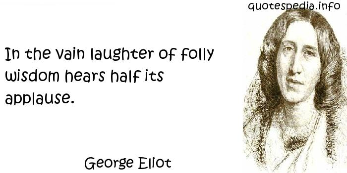 George Eliot - In the vain laughter of folly wisdom hears half its applause.