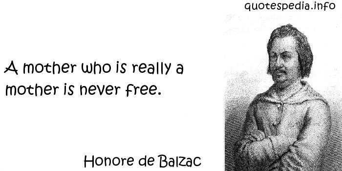 Honore de Balzac - A mother who is really a mother is never free.