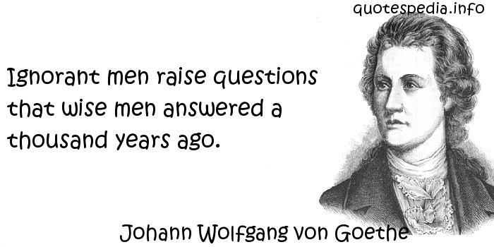 Johann Wolfgang von Goethe - Ignorant men raise questions that wise men answered a thousand years ago.