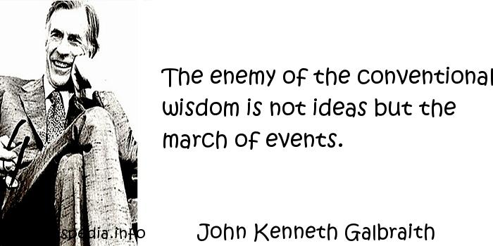 John Kenneth Galbraith - The enemy of the conventional wisdom is not ideas but the march of events.