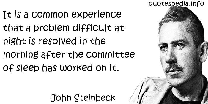 John Steinbeck - It is a common experience that a problem difficult at night is resolved in the morning after the committee of sleep has worked on it.