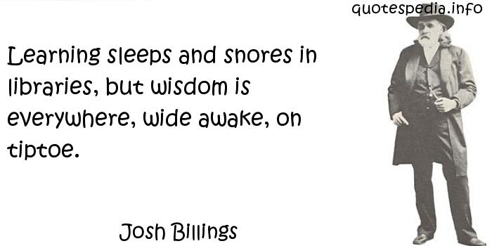 Josh Billings - Learning sleeps and snores in libraries, but wisdom is everywhere, wide awake, on tiptoe.