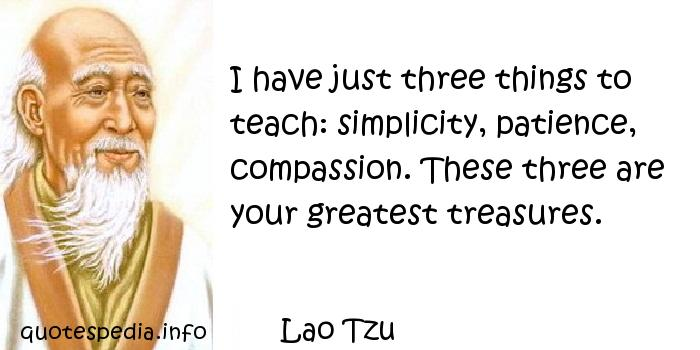 Lao Tzu - I have just three things to teach: simplicity, patience, compassion. These three are your greatest treasures.