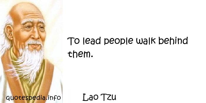 Lao Tzu - To lead people walk behind them.