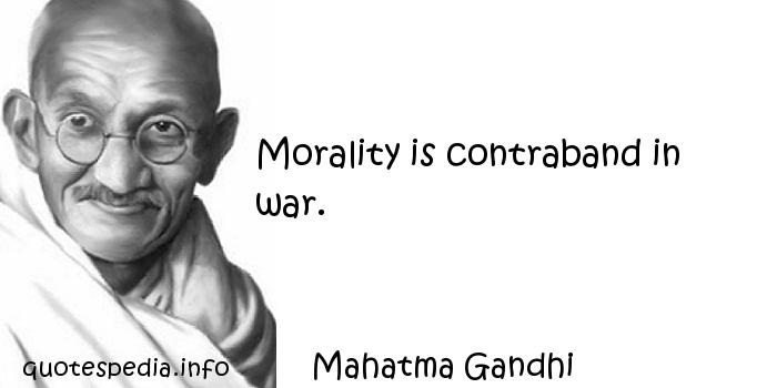 Mahatma Gandhi - Morality is contraband in war.