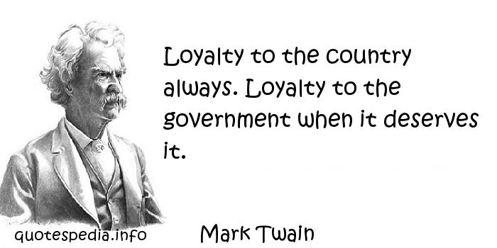 Mark Twain - Loyalty to the country always. Loyalty to the government when it deserves it.