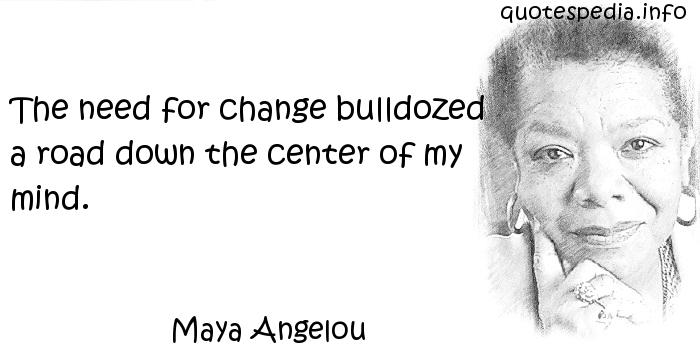 Maya Angelou - The need for change bulldozed a road down the center of my mind.