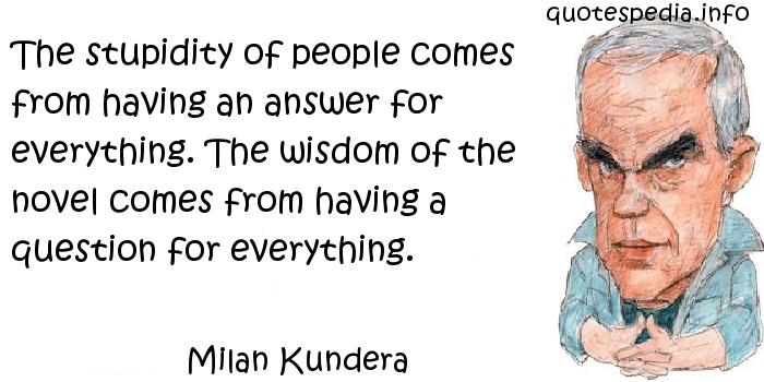 Milan Kundera - The stupidity of people comes from having an answer for everything. The wisdom of the novel comes from having a question for everything.